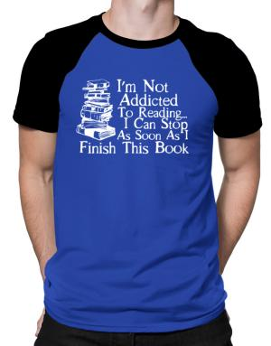 Not Addicted to Reading Can Stop Finish this Book Raglan T-Shirt