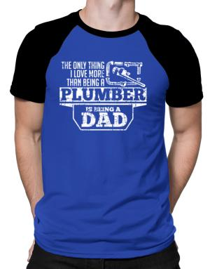 The only thing I love more than being a plumber Raglan T-Shirt