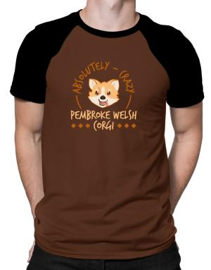 Absolutely crazy Pembroke Welsh Corgi Raglan T-Shirt