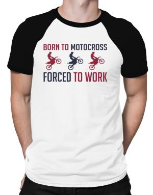 Born To Motocross , Forced To Work Raglan T-Shirt