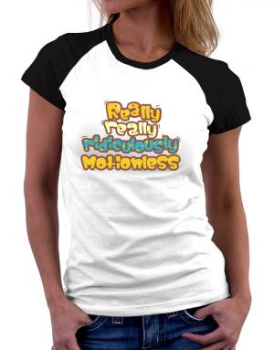 """"""" Really really ridiculously motionless """" Women Raglan T-Shirt"""