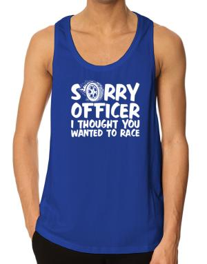 Sorry officer I thought you wanted to race Tank Top