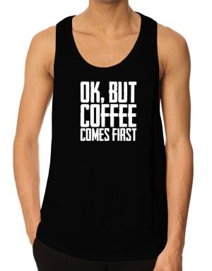 Ok But Coffee Comes First Tank Top