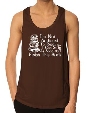 Not Addicted to Reading Can Stop Finish this Book Tank Top
