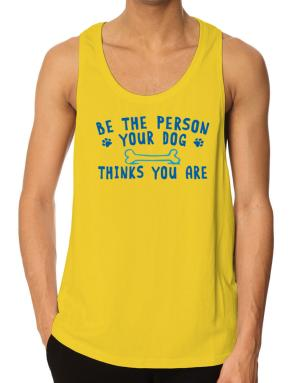 Be the person your dog thinks you are Tank Top