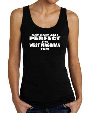No Only Am I Perfect I Am West Virginian Too! Tank Top Women