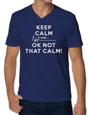 Keep Calm and  Ok Not That Calm! V-Neck T-Shirt