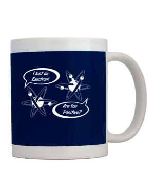 I Lost an Electron Are You Positive Mug