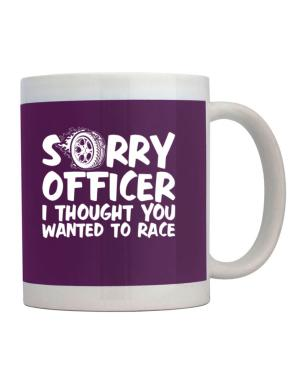 Sorry officer I thought you wanted to race Mug