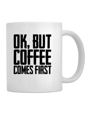 Ok But Coffee Comes First Mug