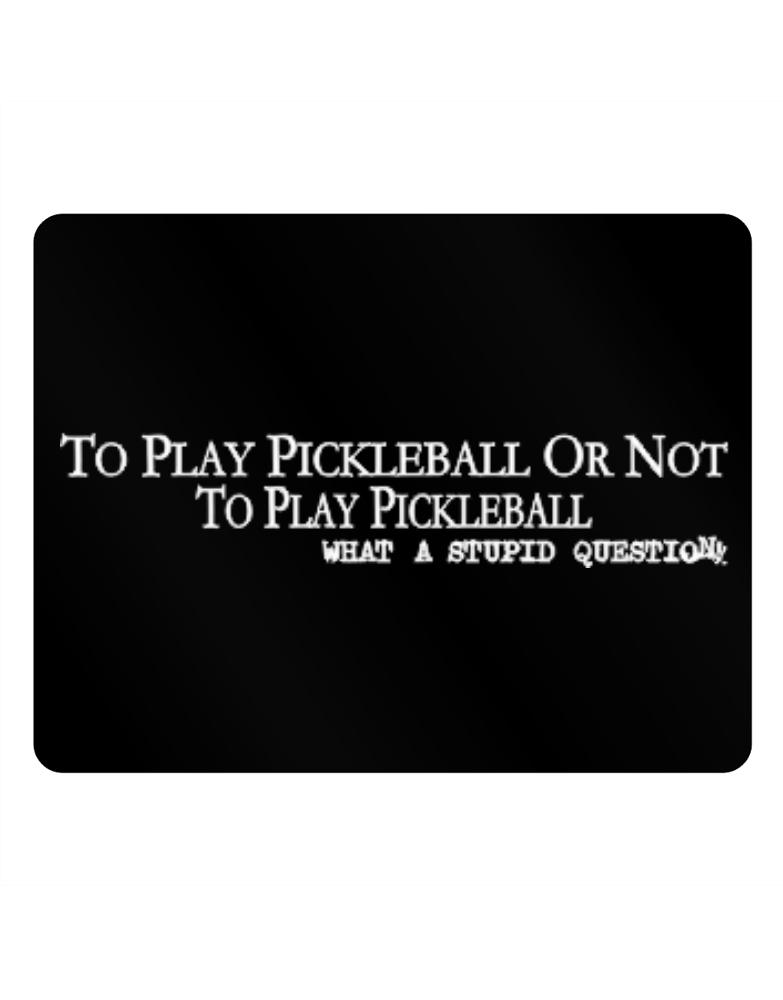 To Play Pickleball Or Not To Play Pickleball, What A Stupid Question