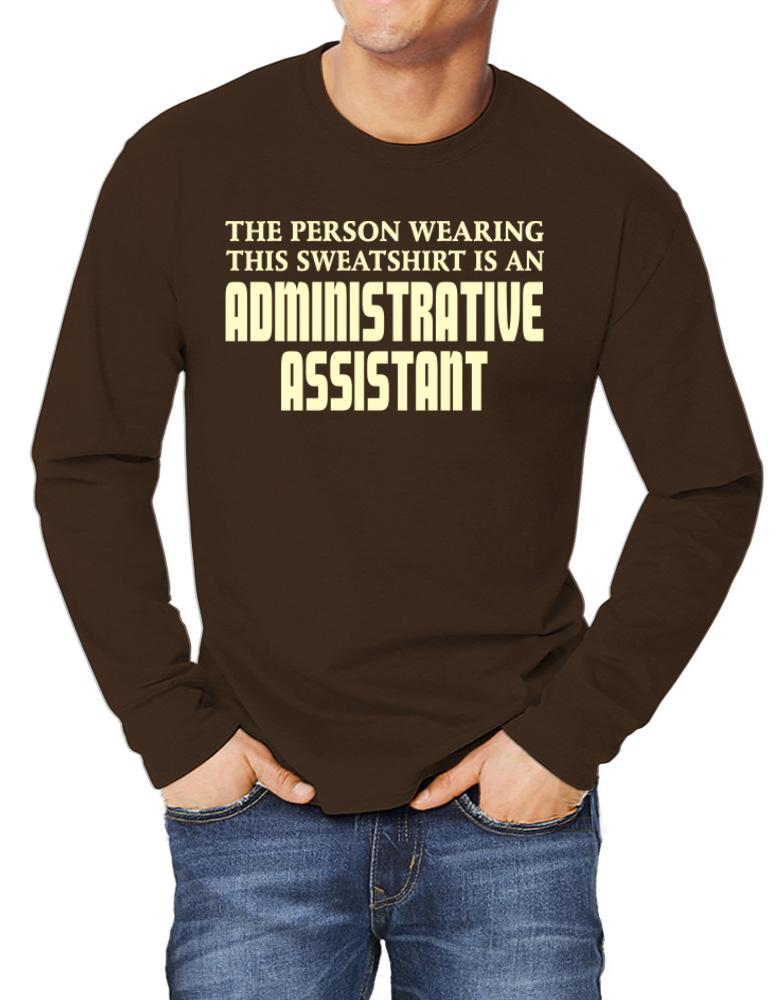 The Person Wearing This Sweatshirt Is An Administrative Assistant