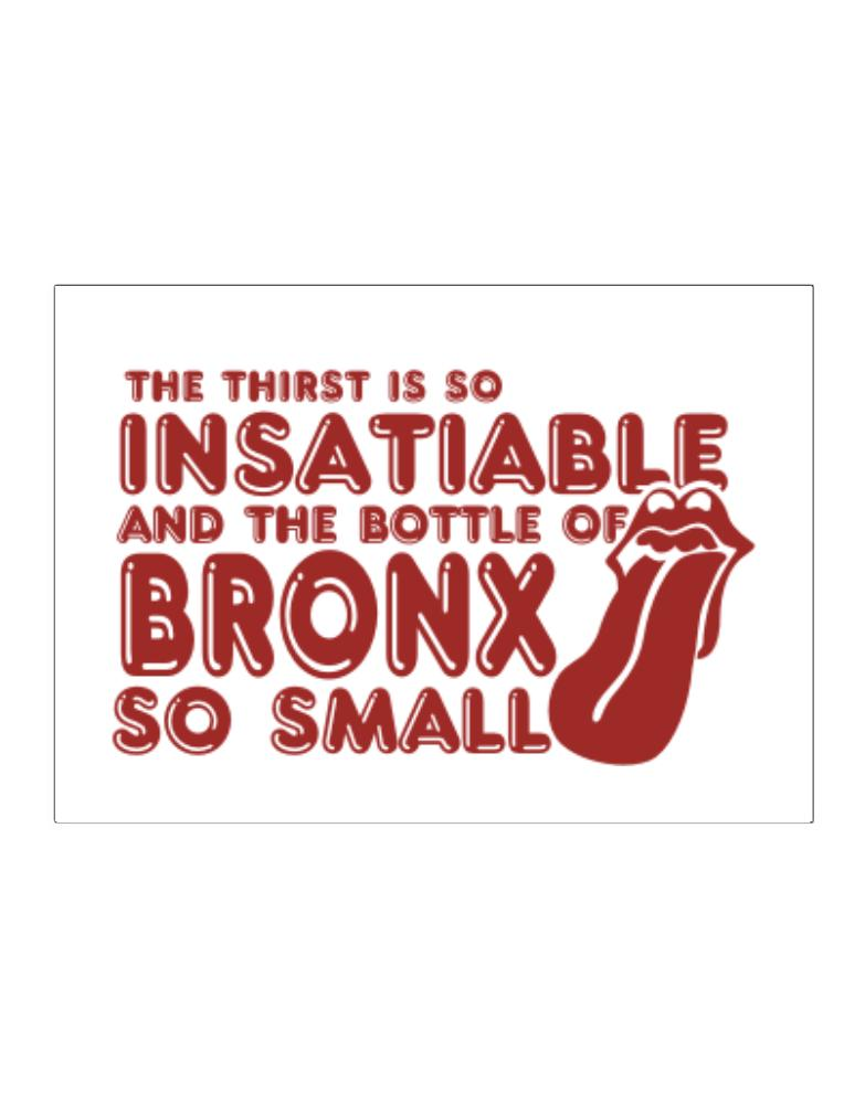 The Thirst Is So Insatiable And The Bottle Of Bronx So Small