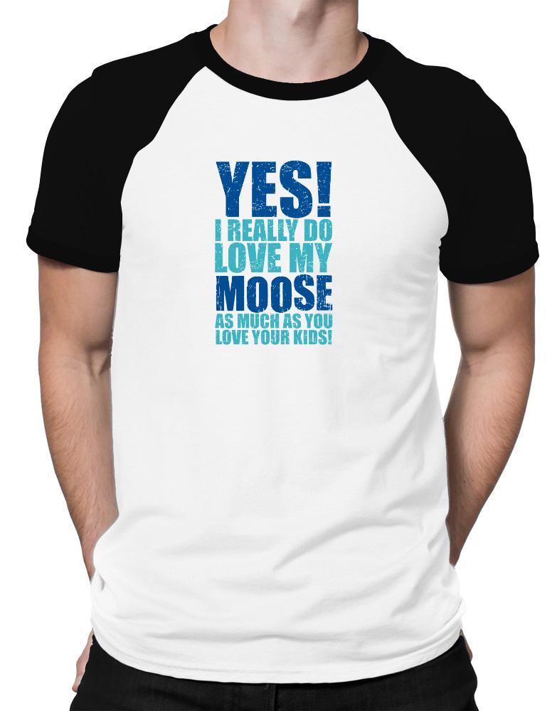 Yes! I Really Do Love My Moose As Much As You Love Your Kids!